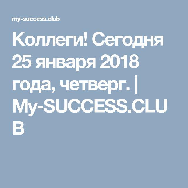 Коллеги! Сегодня 25 января 2018 года, четверг. | My-SUCCESS.CLUB