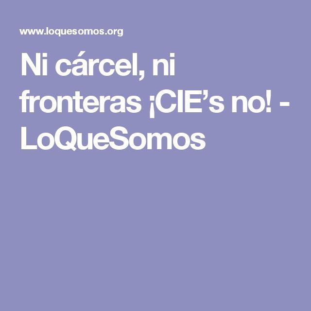 Ni cárcel, ni fronteras ¡CIE's no! - LoQueSomos