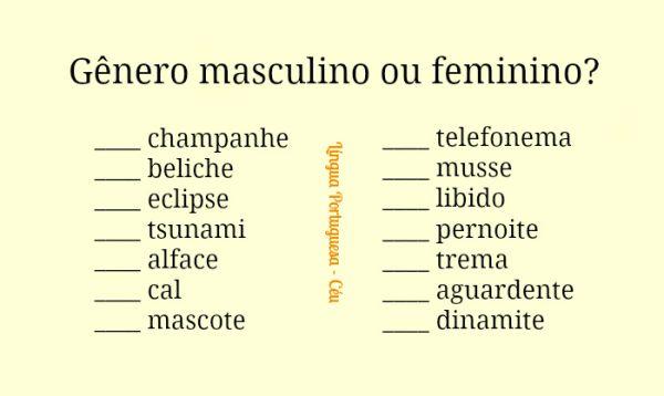 Gênero masculino ou feminino? ___ champanhe ___ beliche ___ eclipse ___ tsunami ___ alface ___ cal ___ mascote ___ telefonema ___ musse ___ libido ___ pernoite ___ trema ___ aguardente ___ dinamite Respostas: o/a champanhe o beliche o eclipse o tsunami a alface a cal a mascote o telefonema a musse a libido o pernoite o trema a aguardente a dinamite