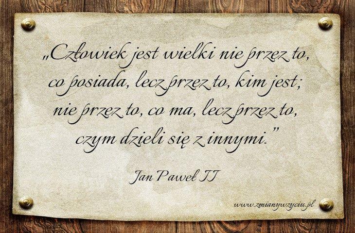 """""""Człowiek jest wielki nie przez to, co posiada, lecz przez to, kim jest; nie przez to, co ma, lecz przez to, czym dzieli się z innymi"""" – Jan Paweł II / więcej na www.zmianywzyciu.pl / cytaty po polsku"""