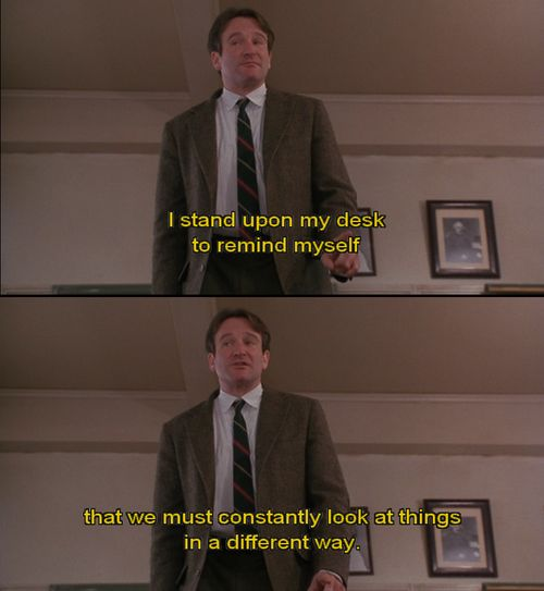 """Mr Keating: I stand upon my desk to remind myself, that we must constantly look at things in a different way.  """" Dead Poet Society"""""""