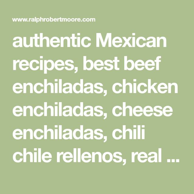 authentic Mexican recipes, best beef enchiladas, chicken enchiladas, cheese enchiladas, chili chile rellenos, real Mexican rice, guacamole, avocado dressing, soft chicken tacos, Mexican pork stew