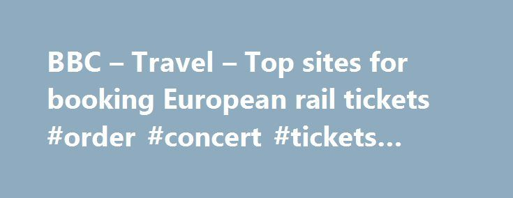 BBC – Travel – Top sites for booking European rail tickets #order #concert #tickets #online http://tickets.nef2.com/bbc-travel-top-sites-for-booking-european-rail-tickets-order-concert-tickets-online/  Top sites for booking European rail tickets By Sean O'Neill 20 February 2013 European countries are constantly improving their intercity rail networks and high-speed trains have slashed travel times around the continent. Spain alone has built 3,000km of track for trains travelling at speeds up…