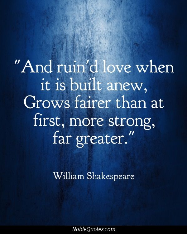 And ruined love when it is built anew, Grows fairer than at first, more strong, far greater. - Sonnet 119 - Shakespeare