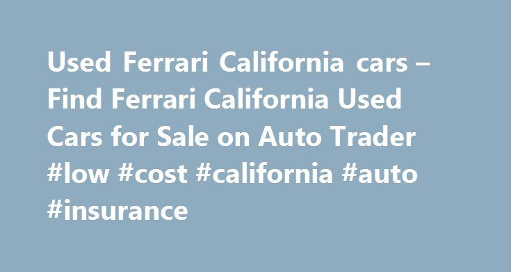 Used Ferrari California cars – Find Ferrari California Used Cars for Sale on Auto Trader #low #cost #california #auto #insurance http://connecticut.remmont.com/used-ferrari-california-cars-find-ferrari-california-used-cars-for-sale-on-auto-trader-low-cost-california-auto-insurance/  FERRARI CALIFORNIA Used cars for sale near you Ferrari California 4.3 2dr Used FERRARI CALIFORNIA cars on Auto Trader Auto Trader is the best place in the UK to compare FERRARI CALIFORNIA cars available for sale…