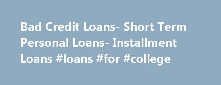 Bad Credit Loans- Short Term Personal Loans- Installment Loans #loans #for #college http://loan-credit.remmont.com/bad-credit-loans-short-term-personal-loans-installment-loans-loans-for-college/  #installment loans for bad credit # Installment Loans If you are looking for loans with financial flexibility then you are at the right place. Applying for installment loans at Installment Loan will give you the financial flexibility you need. With us you can get installment loans available at…