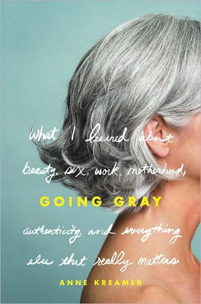 going gray: what i learned about beauty, sex, work, motherhood, authenticity and everything else that really matters • anne kreamer