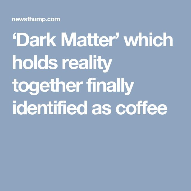 'Dark Matter' which holds reality together finally identified as coffee