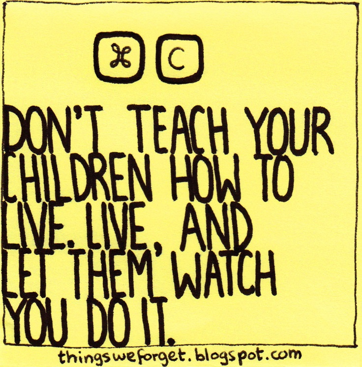 Things We Forget: 894: Don't teach your children how to live. Live, and let them watch you do it.