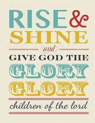 Maggie, this reminds me of u for some reason----Rise & shine and give God the glory...
