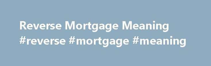 Reverse Mortgage Meaning #reverse #mortgage #meaning http://zambia.nef2.com/reverse-mortgage-meaning-reverse-mortgage-meaning/  # Frequently Asked Questions The answer is simply, yes. Although your equity decreases, since that's where your loan funds are coming from, you do not by any means lose ownership of the home. Talk to a financing expert today for a free consultation to discover the best financing solution for your needs, Aren't interest rates on a reverse mortgages higher than a line…
