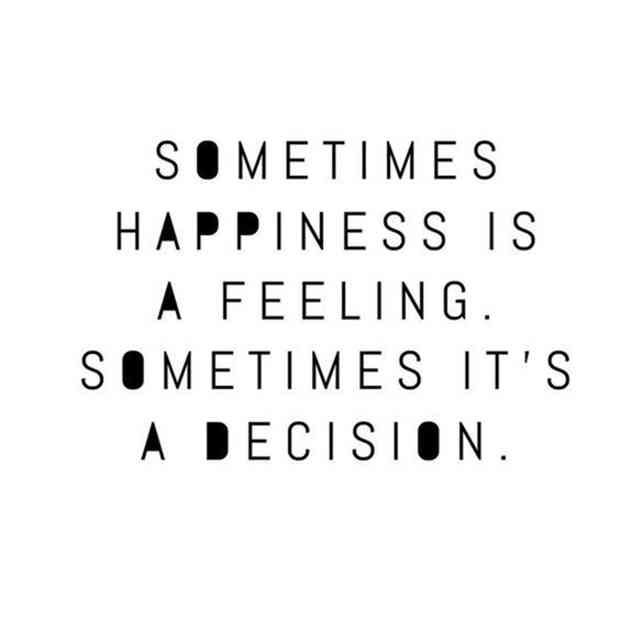 """""""Sometimes happiness is a feeling. Sometimes it's a decision."""""""