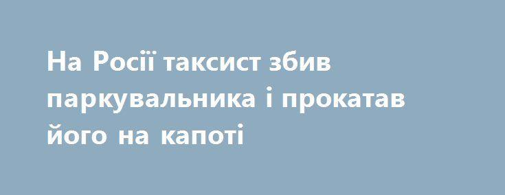 На Росії таксист збив паркувальника і прокатав його на капоті https://www.depo.ua/ukr/svit/na-rosiyi-taksist-zbiv-parkuvalnika-i-prokatav-yogo-na-kapoti-20170901632400  У аеропорту Внуково таксист грубо порушив правила дорожнього руху, кілька разів наїхав на чоловіка в формі, який намагався зупинити машину, і в підсумку прокатав його на капоті