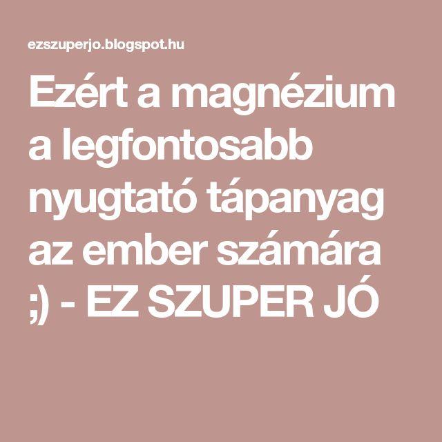 Ezért a magnézium a legfontosabb nyugtató tápanyag az ember számára ;) - EZ SZUPER JÓ