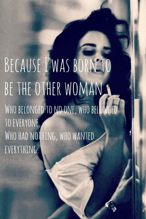 Because I was born to be the other woman, who belonged to no one, who belonged to everyone. Who had nothing, who wanted everything.