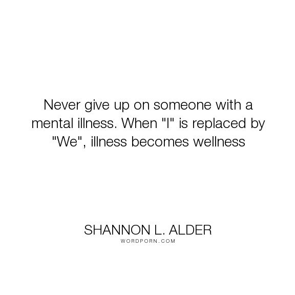 "Shannon L. Alder - ""Never give up on someone with a mental illness. When ""I"" is replaced by ""We"", illness..."". relationships, family, anxiety, depression, mental-illness, challenges, mental-health, never-give-up, friendships, low-self-esteem, mental-disorders, wellness, i, strangers, bias, adhd, bipolar, ocd, schizophrenia, paranoia, teamwork, psychiatrist, we, psychiatry, stigma, marriages, borderline-personality-disorder, social-workers, delusional-disorder, mental-health-professionals,"