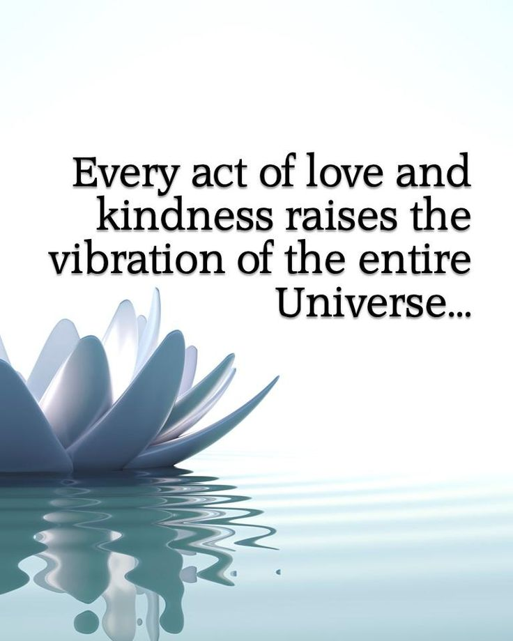 Every act of love and kindness raises the vibration of the entire universe