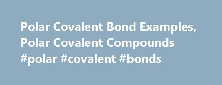 Polar Covalent Bond Examples, Polar Covalent Compounds #polar #covalent #bonds http://turkey.nef2.com/polar-covalent-bond-examples-polar-covalent-compounds-polar-covalent-bonds/  # Polar Covalent Bond The chemical bond can be defined as the interaction between two elements which helps them close to each other. Elements involve in the formation of chemical bonds with the help of their valence electrons. There are mainly two types of chemical bonds; Ionic and covalent. Ionic bonds are formed…