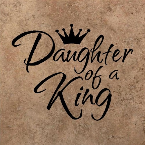 Daughter of a King - that's me!! Plain & simple!!
