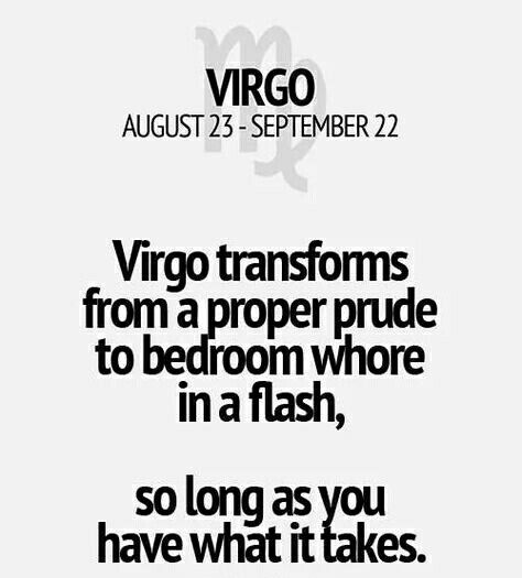 Virgo. August 23 - September 22. Virgo transforms from a proper prude to bedroom whore in a flash, so a long as you have what it takes.