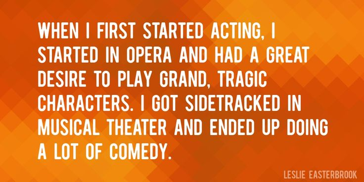 Quote by Leslie Easterbrook => When I first started acting, I started in opera and had a great desire to play grand, tragic characters. I got sidetracked in musical theater and ended up doing a lot of comedy.