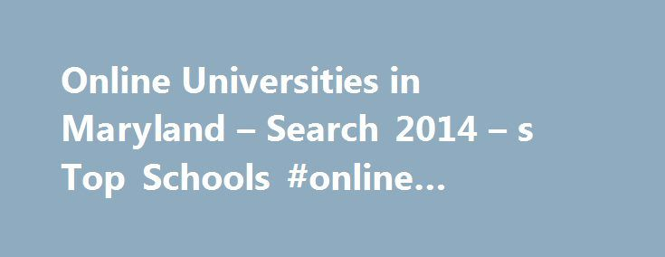 Online Universities in Maryland – Search 2014 – s Top Schools #online #schools #in #maryland http://idaho.remmont.com/online-universities-in-maryland-search-2014-s-top-schools-online-schools-in-maryland/  # Universities/Colleges in Maryland Major Cities The University of Maryland University College was established in 1947. Today, it is one of the accredited colleges and universities that make up the University System of Maryland, which is one of the largest university systems in the U.S. The…