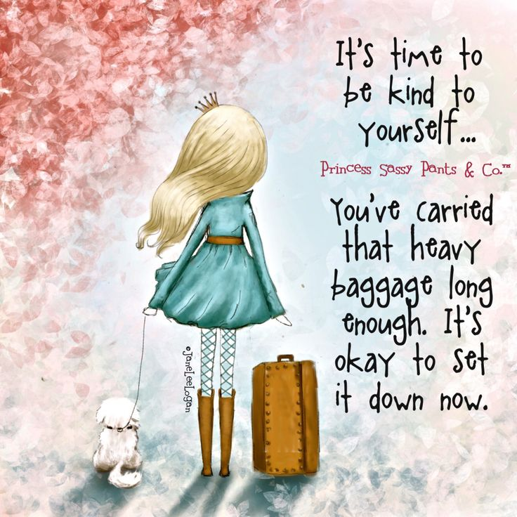 It's time to be kind to yourself. You've carried that heavy baggage long enough, it's okay to set it down now. Sassy Pants