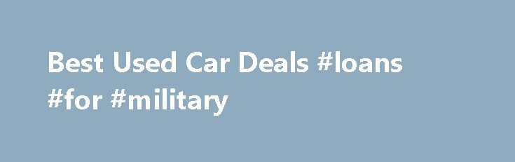 Best Used Car Deals #loans #for #military http://loan-credit.remmont.com/best-used-car-deals-loans-for-military/  #loan deals # Used Car Deals Best Used Car Financing Deals As you research used car sales this November, you'll find a lot of used car financing deals across a variety of car brands. Most used car deals feature low interest financing on certified pre-owned (CPO) vehicles, and on some used car deals, the automaker […]