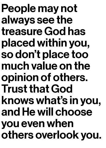 People may not always see the treasure God has placed within you, so don't place too much value on the opinion of others. Trust that God knows what's in you, and He will choose you even when others overlook you. - Powerful!