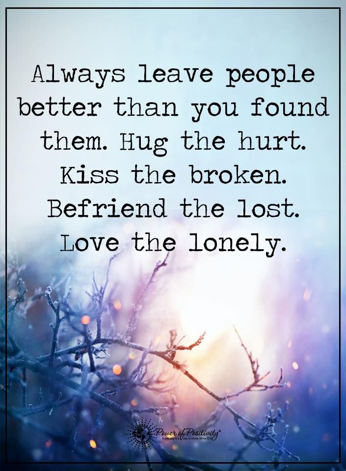 Always leave people better than you found them. Hug the hurt. Kiss the broken. Befriend the lost. Love the lonely.  #powerofpositivity #positivewords  #positivethinking #inspirationalquote #motivationalquotes #quotes