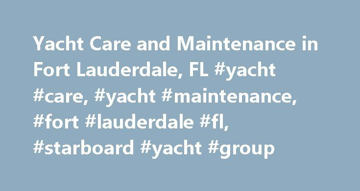 Yacht Care and Maintenance in Fort Lauderdale, FL #yacht #care, #yacht #maintenance, #fort #lauderdale #fl, #starboard #yacht #group http://answer.nef2.com/yacht-care-and-maintenance-in-fort-lauderdale-fl-yacht-care-yacht-maintenance-fort-lauderdale-fl-starboard-yacht-group/  # Yacht Care and Maintenance in Ft. Lauderdale They say that the happiest days of a boat owner's life are the day he buys the boat and the day he sells it; everything in between can only be described as a headache for…
