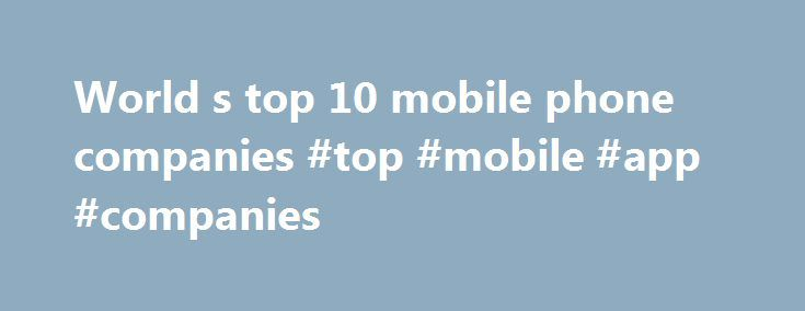 World s top 10 mobile phone companies #top #mobile #app #companies http://commercial.nef2.com/world-s-top-10-mobile-phone-companies-top-mobile-app-companies/  # World's top 10 mobile phone companies World's top 10 mobile phone companies 2013 can be called the year of the smartphone with their sales overtaking feature phone sales. During the year, sales of smartphones accounted for 53.6% of the overall mobile phone sales according to data released by research firm Gartner.In terms of handset…
