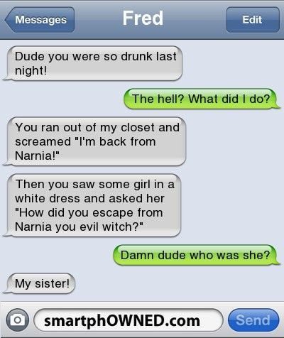 FredDude you were so drunk last night! | The hell? What did I do? | You ran out of my closet and screamed 'I'm back from Narnia!'  | Then you saw some girl in a white dress and asked her 'How did you escape from Narnia you evil witch?' | Damn dude who was she? | My sister!