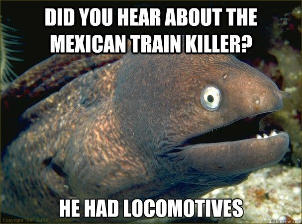 did you hear about the mexican train killer he had locomoti - Bad Joke Eel