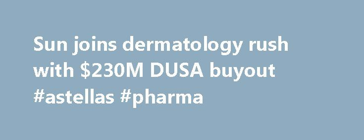 Sun joins dermatology rush with $230M DUSA buyout #astellas #pharma http://pharma.remmont.com/sun-joins-dermatology-rush-with-230m-dusa-buyout-astellas-pharma/  #dusa pharma # Sun joins dermatology rush with $230M DUSA buyout Dermatology is hot. Valeant Pharmaceuticals ($VRX) has been snapping up skin-remedy companies, including its recent $2.6 billion deal for Medicis. Novartis' generics unit Sandoz agreed in May to buy U.S.-based Fougera Pharmaceuticals, to become the biggest player in…