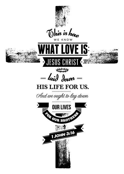 1 John 3:16 We know what real love is because Jesus gave up his life for us. So we also ought to give up our lives for our brothers and sisters.