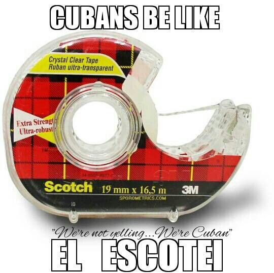 "We're not yelling... We're Cuban... That's how we talk I don't know any other word for Scotch Tape in Spanish other than ""cinta"" but Cubans don't use that word. We say, ESCOTEI"