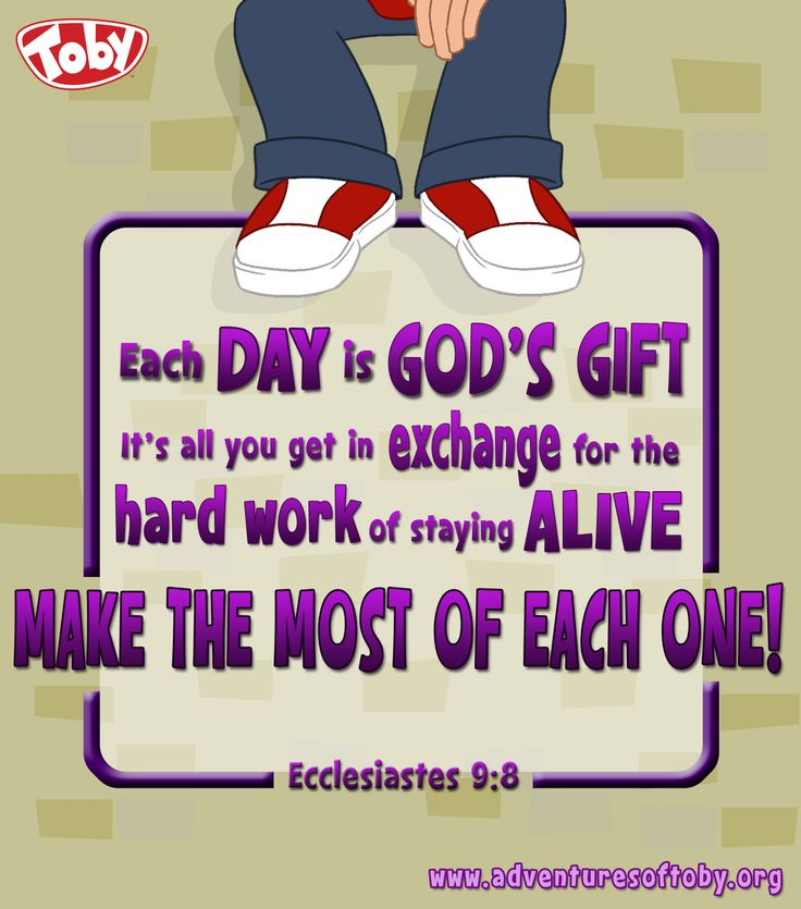 Each day is God's gift, it's all you get in exchange for the hard work of staying alive, make the most of each one! Ecclesiastes 9:8