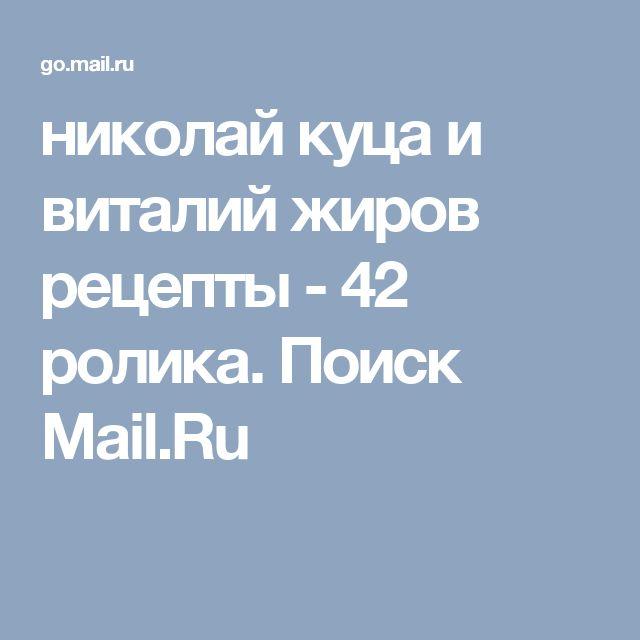 николай куца  и виталий жиров рецепты - 42 ролика. Поиск Mail.Ru