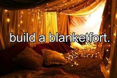 Make a blanket fort and NOT one of the ones that fall down in 2 seconds