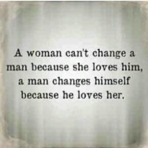 """A woman can't change a man...""  My husband said this is a good one. Enjoy Loving Quotes. by Liya Banks"
