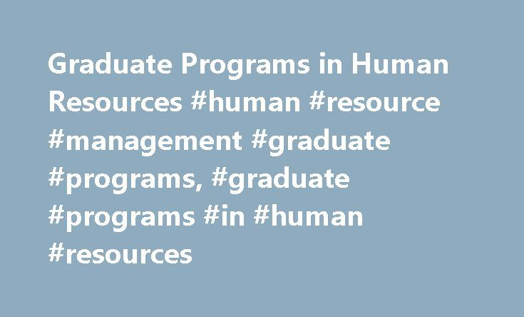 Graduate Programs in Human Resources #human #resource #management #graduate #programs, #graduate #programs #in #human #resources http://italy.remmont.com/graduate-programs-in-human-resources-human-resource-management-graduate-programs-graduate-programs-in-human-resources/  # Graduate Programs in Human Resources Essential Information Master's and doctoral programs in human resources prepare students for leadership roles with a variety of organizations, including major corporations, nonprofit…
