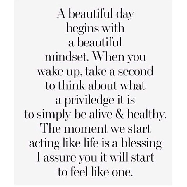 Inspirational Quotes: A beautiful day begins with a beautiful mindset. When you wake up take a second to think about what a privilege it is to simply be alive and healthy. The moment we start acting like life is a blessing I assure you it will start to feel like one.