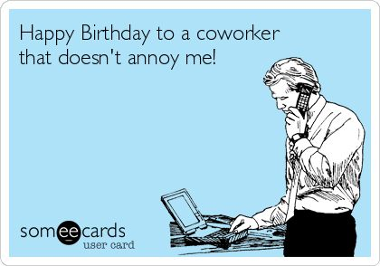 Happy Birthday to a coworker that doesn't annoy me!
