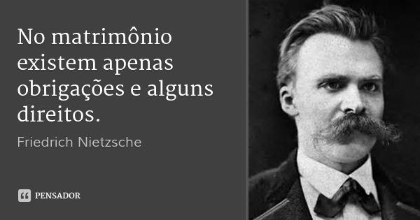 No matrimônio existem apenas obrigações e alguns direitos. — Friedrich Nietzsche