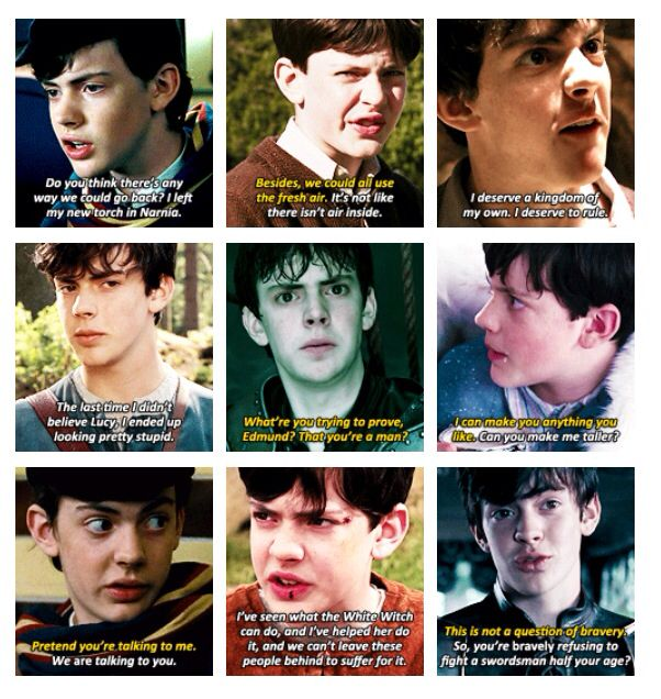 "Edmund Pevensie. Look at his progession throughout the three movies! he goes from ""it's not like there isn't any air inside"" to ""so you're bravely refusing to fight a swordsman half your age"" to, at last, ""what am i trying to prove? that i'm a man?"" No words can express my affection for him."