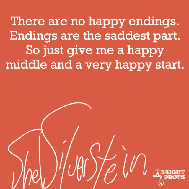 """There are no happy endings. Endings are the saddest part. So just give me a happy middle and a very happy start."" ~Shel Silverstein"