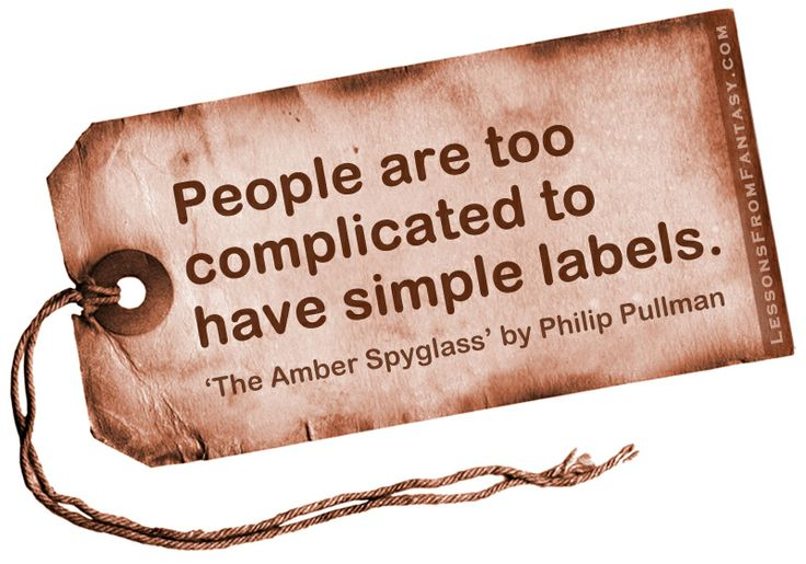 People are too complicated to have simple labels. (From 'The Amber Spyglass' by Philip Pullman)
