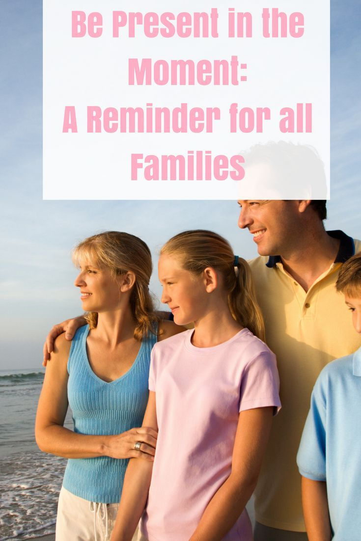 Be Present In the Moment: A Reminder for All Families