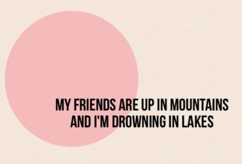 My friends are up in mountains and I'm drowning in lakes.